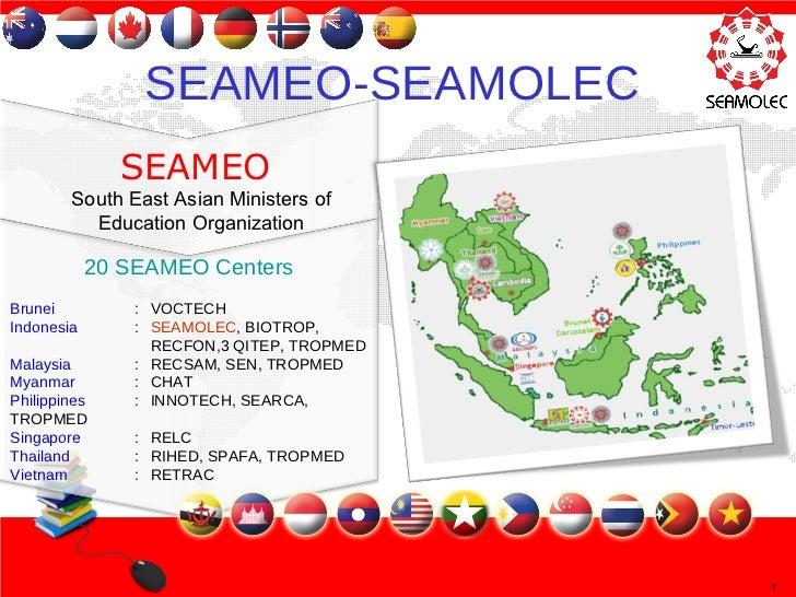 20 SEAMEO Centers Brunei : VOCTECH Indonesia : SEAMOLEC , BIOTROP,  RECFON,3 QITEP, TROPMED Malaysia : RECSAM, SEN, TROPME...