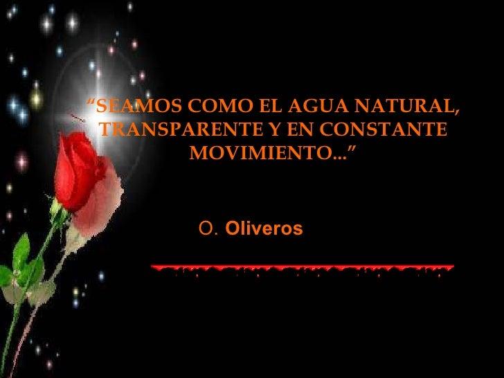 """"""" SEAMOS COMO EL AGUA NATURAL, TRANSPARENTE Y EN CONSTANTE MOVIMIENTO..."""" O.   Oliveros"""