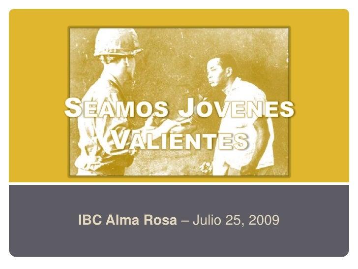 Seamos JóvenesValientes<br />IBC Alma Rosa – Julio 25, 2009<br />