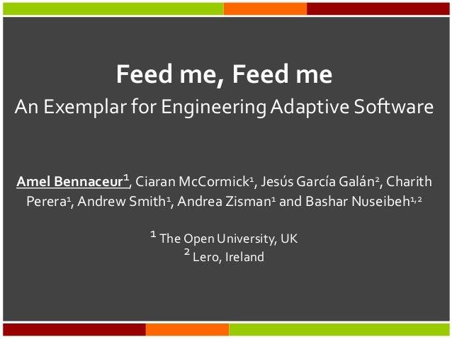 Feed me, Feed me An Exemplar for EngineeringAdaptive Software Amel Bennaceur1, Ciaran McCormick1, Jesús García Galán2, Cha...
