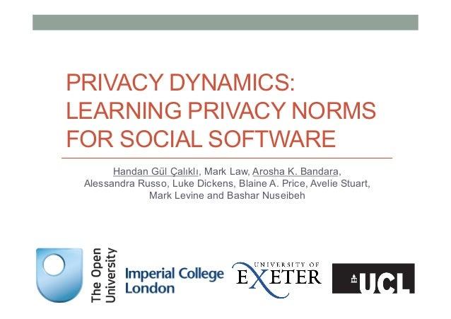 PRIVACY DYNAMICS: LEARNING PRIVACY NORMS FOR SOCIAL SOFTWARE Handan Gül Çalıklı, Mark Law, Arosha K. Bandara, Alessandra R...