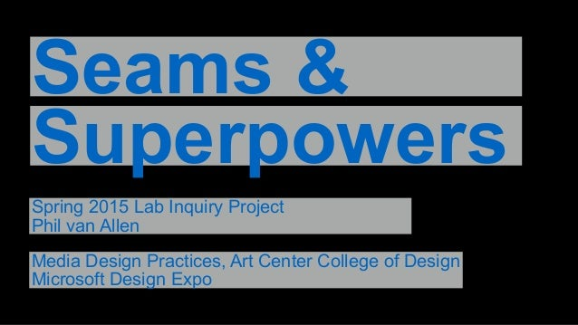 Seams & Superpowers Spring 2015 Lab Inquiry Project Phil van Allen Media Design Practices, Art Center College of Design Mi...