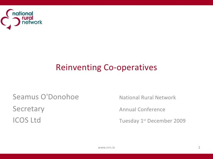 Reinventing Co-operatives Seamus O'Donohoe National Rural Network  Secretary Annual Conference ICOS Ltd Tuesday 1 st  Dece...