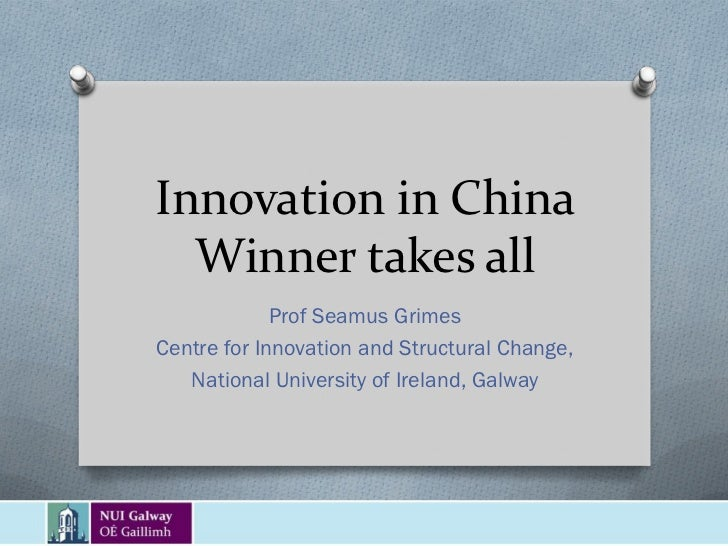 Innovation in China  Winner takes all             Prof Seamus GrimesCentre for Innovation and Structural Change,   Nationa...