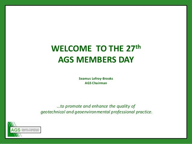 WELCOME TO THE 27th AGS MEMBERS DAY Seamus Lefroy-Brooks AGS Chairman …to promote and enhance the quality of geotechnical ...