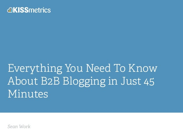 Sean Work Everything You Need To Know About B2B Blogging in Just 45 Minutes