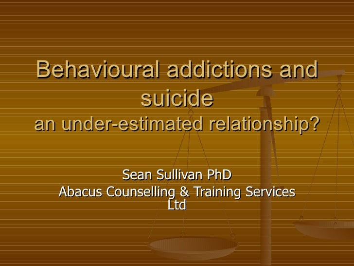 Behavioural addictions and         suicidean under-estimated relationship?           Sean Sullivan PhD  Abacus Counselling...