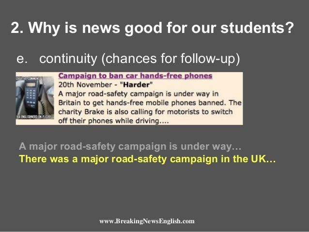 2. Why is news good for our students? e. continuity (chances for follow-up)  A major road-safety campaign is under way… Th...