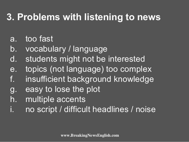 3. Problems with listening to news a. b. d. e. f. g. h. i.  too fast vocabulary / language students might not be intereste...