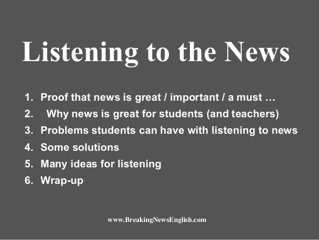 Listening to the News 1. Proof that news is great / important / a must … 2.  Why news is great for students (and teachers)...