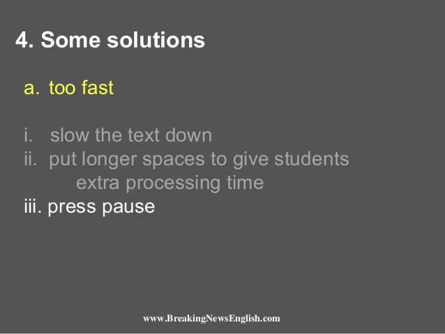 4. Some solutions a. too fast i. slow the text down ii. put longer spaces to give students extra processing time iii. pres...