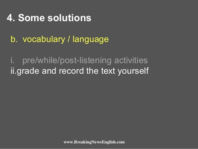 4. Some solutions b. vocabulary / language i. pre/while/post-listening activities ii.grade and record the text yourself  w...