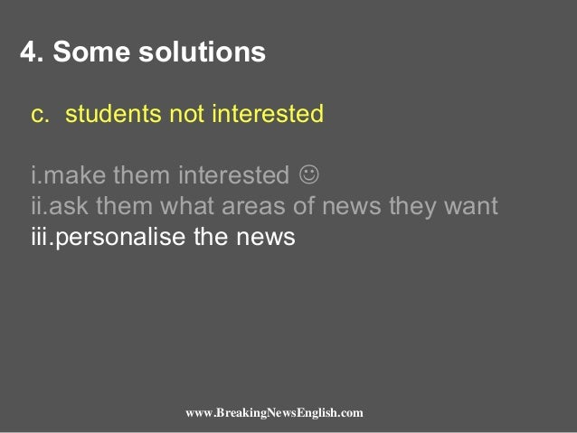 4. Some solutions c. students not interested i.make them interested  ii.ask them what areas of news they want iii.persona...