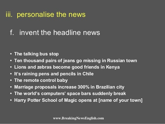iii. personalise the news f. invent the headline news • • • • • • • •  The talking bus stop Ten thousand pairs of jeans go...