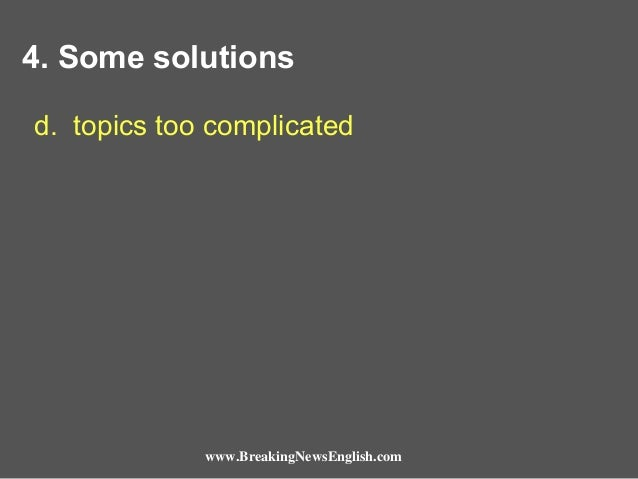 4. Some solutions d. topics too complicated  www.BreakingNewsEnglish.com