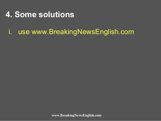 4. Some solutions i. use www.BreakingNewsEnglish.com  www.BreakingNewsEnglish.com
