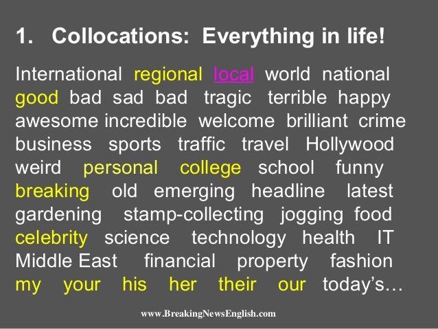 1. Collocations: Everything in life! International regional local world national good bad sad bad tragic terrible happy aw...
