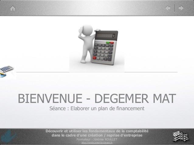 BIENVENUE - DEGEMER MAT      Séance : Elaborer un plan de financement    Découvrir et utiliser les fondamentaux de la comp...