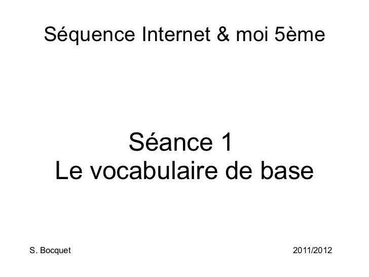 Séquence Internet & moi 5ème Séance 1 Le vocabulaire de base S. Bocquet 2011/2012