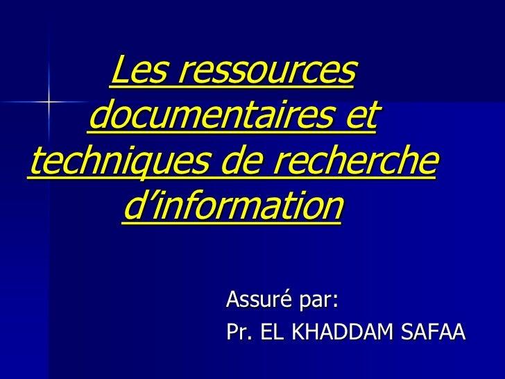 Les ressources   documentaires ettechniques de recherche      d'information           Assuré par:           Pr. EL KHADDAM...