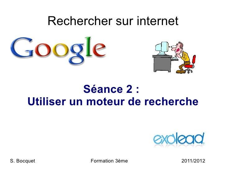 Rechercher sur internet Séance 2:  Utiliser un moteur de recherche S. Bocquet  Formation 3ème 2011/2012