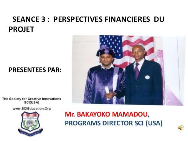 SEANCE 3 : PERSPECTIVES FINANCIERES DU PROJET PRESENTEES PAR: Mr. BAKAYOKO MAMADOU, PROGRAMS DIRECTOR SCI (USA)
