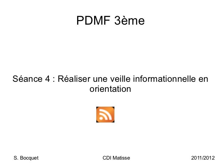 PDMF 3ème Séance 4: Réaliser une veille informationnelle en orientation S. Bocquet CDI Matisse 2011/2012