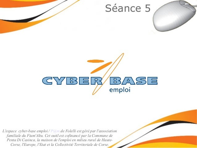Séance 5 L'espace cyber-base emploi / P@m de Folelli est géré par l'association familiale du Fium'Altu. Cet outil est cofi...