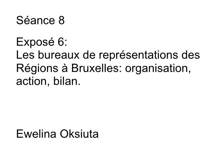 Séance 8  Exposé 6: Les bureaux de représentations des Régions à Bruxelles: organisation, action, bilan.    Ewelina O...