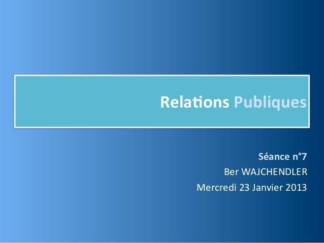 Rela,ons Publiques                        Séance n°7          Ber WAJCHENDLER     Mercredi 23 Janvier 2013