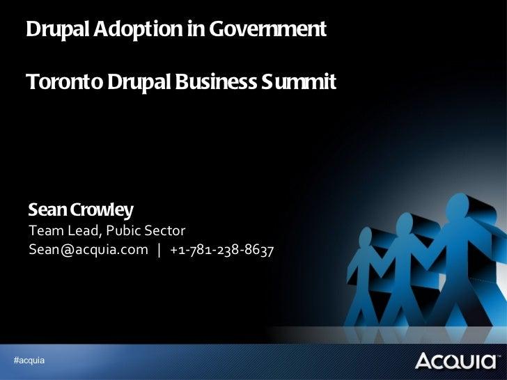 Drupal Adoption in Government  Toronto Drupal Business Summit <ul><li>Sean Crowley </li></ul><ul><li>Team Lead, Pubic Sect...