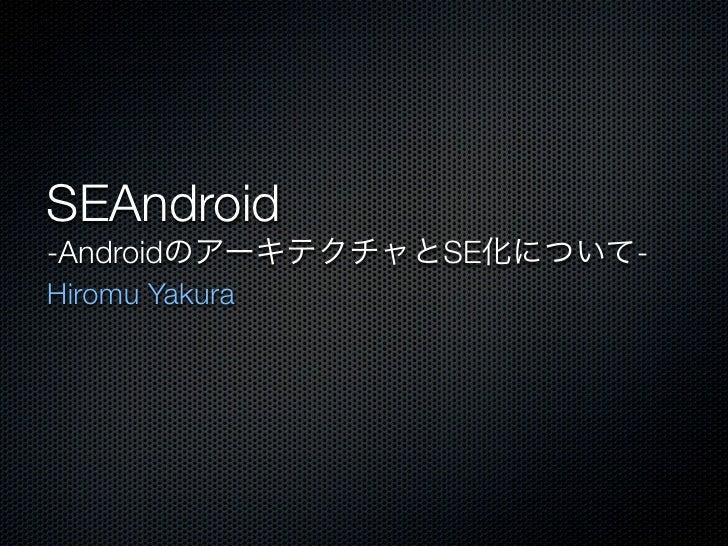 SEAndroid-AndroidのアーキテクチャとSE化について-Hiromu Yakura