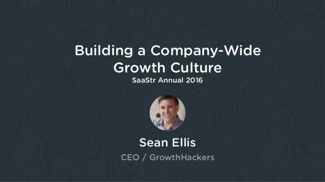 Sean Ellis CEO / GrowthHackers Building a Company-Wide Growth Culture SaaStr Annual 2016