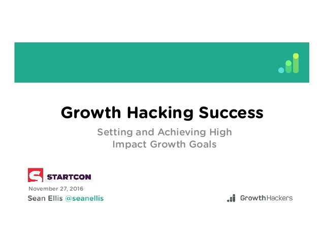Growth Hacking Success Setting and Achieving High Impact Growth Goals November 27, 2016