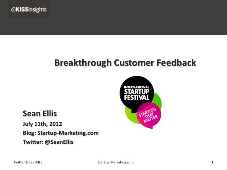 Breakthrough Customer Feedback     Sean Ellis     July 11th, 2012     Blog: Startup-Marketing.com     Twitter: @SeanEllisT...