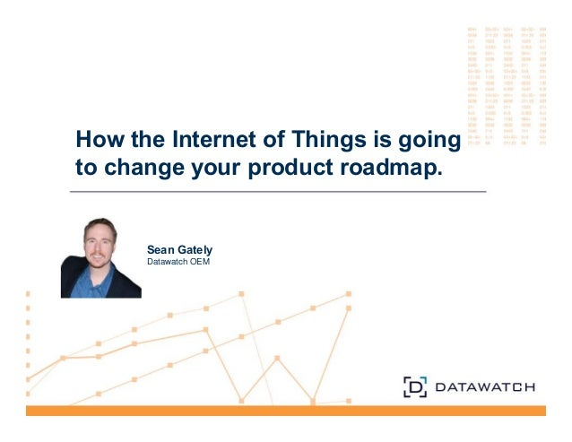 How the Internet of Things is going  to change your product roadmap.  Sean Gately  Datawatch OEM
