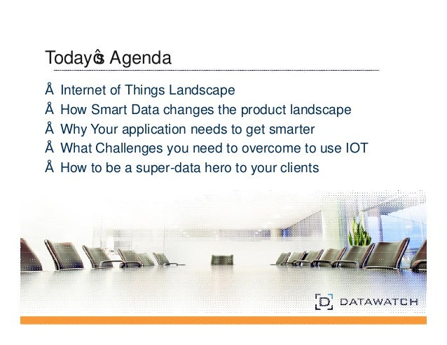 Today's Agenda  • Internet of Things Landscape  • How Smart Data changes the product landscape  • Why Your application nee...