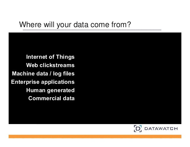 Where will your data come from?  Internet of Things  Web clickstreams  Machine data / log files  Enterprise applications  ...