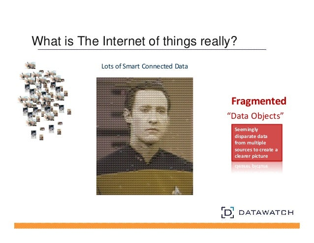 """What is The Internet of things really?  Lots of Smart Connected Data  Fragmented  """"Data Objects""""  Seemingly  disparate dat..."""