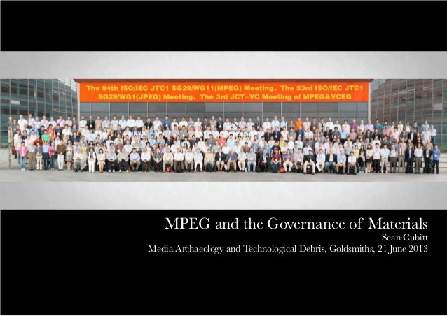 MPEG and the Governance of MaterialsSean CubittMedia Archaeology and Technological Debris, Goldsmiths, 21 June 2013