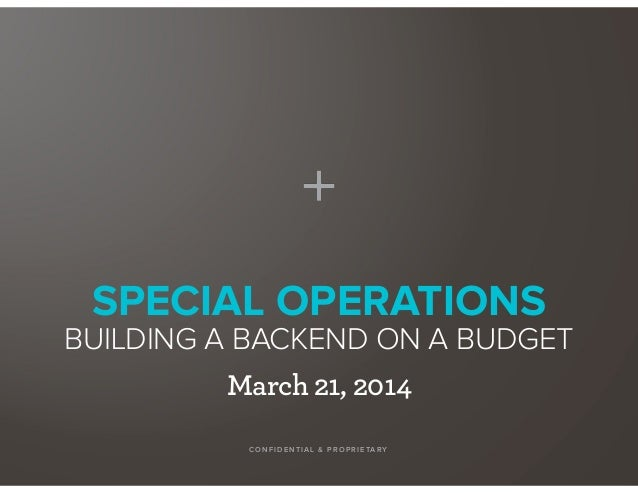 SPECIAL OPERATIONS BUILDING A BACKEND ON A BUDGET CO NF IDENTIA L & PR OP R IETA RY March 21, 2014