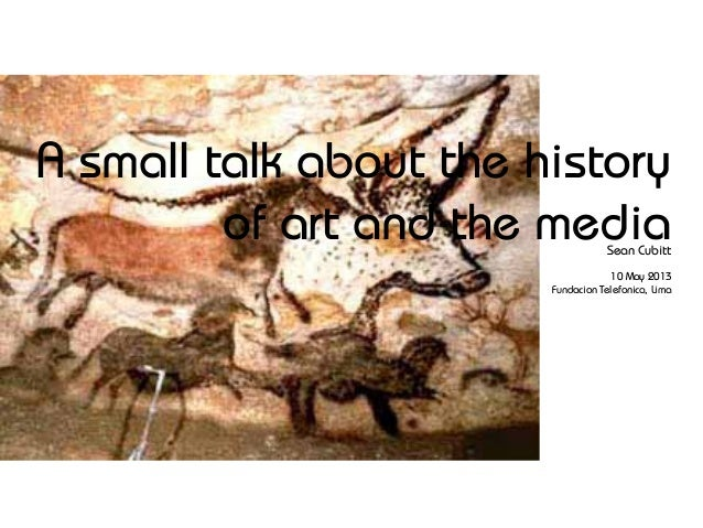 A small talk about the historyof art and the mediaSean Cubitt10 May 2013Fundacion Telefonica, Lima