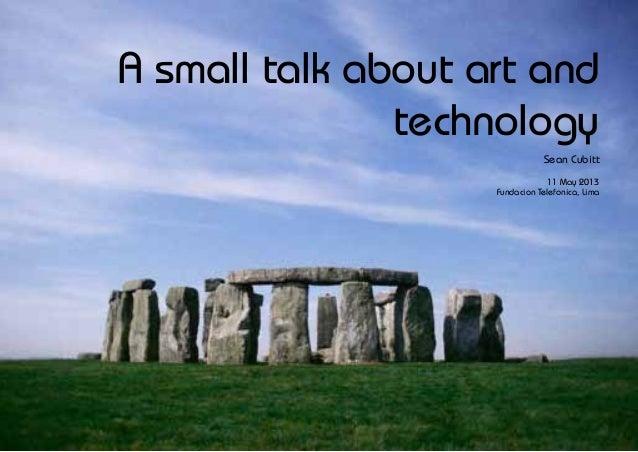A small talk about art andtechnologySean Cubitt11 May 2013Fundacion Telefonica, Lima