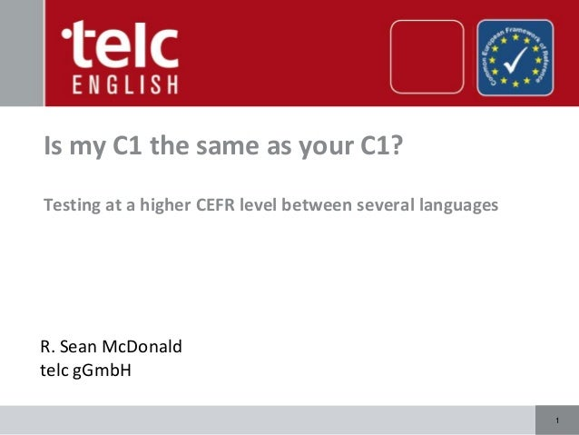 11 Is my C1 the same as your C1? Testing at a higher CEFR level between several languages R. Sean McDonald telc gGmbH