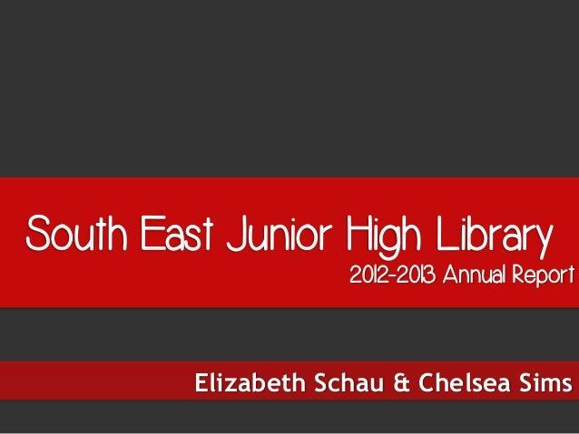 South East Junior High Library2012-2013 Annual ReportElizabeth Schau & Chelsea Sims