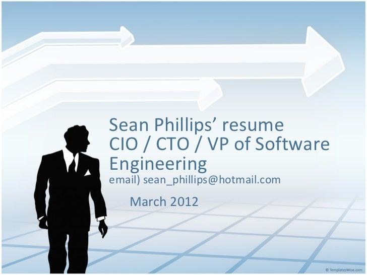 Sean Phillips' resumeCIO / CTO / VP of SoftwareEngineeringemail) sean_phillips@hotmail.com   March 2012