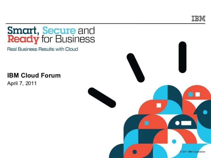 IBM Cloud ForumApril 7, 2011                  © 2011 IBM Corporation