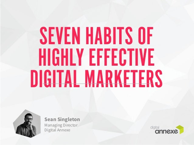 SEVEN HABITS OF  HIGHLY EFFECTIVE  DIGITAL MARKETERS  Sean Singleton  Managing Director  Digital Annexe