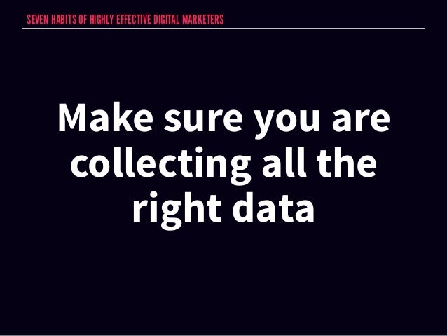 SEVEN HABITS OF HIGHLY EFFECTIVE DIGITAL MARKETERS  Make sure you are  collecting all the  right data