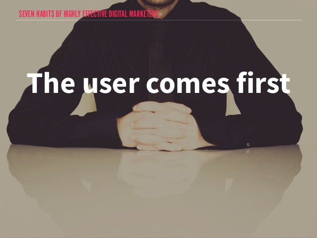 SEVEN HABITS OF HIGHLY EFFECTIVE DIGITAL MARKETERS  The user comes first